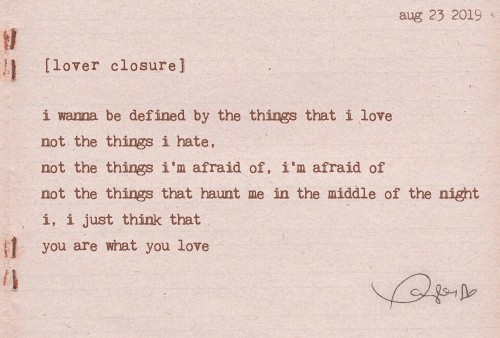 Love, The Middle, and Think: aug 23 2019  WA  [lover closure]  i wanna be defined by the things that i love  not the things i hate,  not the things i'm afraid of, i'm afraid of  not the things that haunt me in the middle of the night  i, i just think that  #1  you are what you love  /l