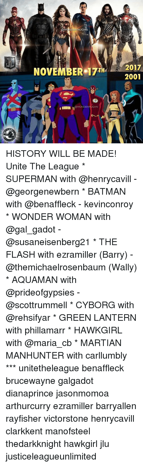 Batman, Memes, and Superman: AUGH  NOVEMBER 7T2017  2001  NDERV HISTORY WILL BE MADE! Unite The League * SUPERMAN with @henrycavill - @georgenewbern * BATMAN with @benaffleck - kevinconroy * WONDER WOMAN with @gal_gadot - @susaneisenberg21 * THE FLASH with ezramiller (Barry) - @themichaelrosenbaum (Wally) * AQUAMAN with @prideofgypsies - @scottrummell * CYBORG with @rehsifyar * GREEN LANTERN with phillamarr * HAWKGIRL with @maria_cb * MARTIAN MANHUNTER with carllumbly *** unitetheleague benaffleck brucewayne galgadot dianaprince jasonmomoa arthurcurry ezramiller barryallen rayfisher victorstone henrycavill clarkkent manofsteel thedarkknight hawkgirl jlu justiceleagueunlimited