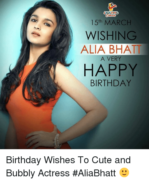 Birthday, Cute, and Happy Birthday: AUGHING  15th MARCH  WISHING  ALIA BHATT  A VERY  HAPPY  BIRTHDAY Birthday Wishes To Cute and Bubbly Actress #AliaBhatt 🙂