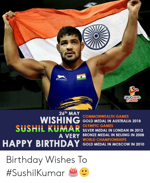 Beijing, Birthday, and Games: AUGHING  26th MAY  WISHING COND MEDAL IN AUSTRALA 2018  SUSHIL KUMAR SILVER MEDAL IN LONDAN IN 2012  COMMONWEALTH GAMES  OLYMPIC GAMES  A VERY BRONZE MEDAL IN BEIJING IN 2008  WORLD CHAMPIONSHIPS  GOLD MEDAL IN MOSCOW IN 2010 Birthday Wishes To #SushilKumar 🎂🙂