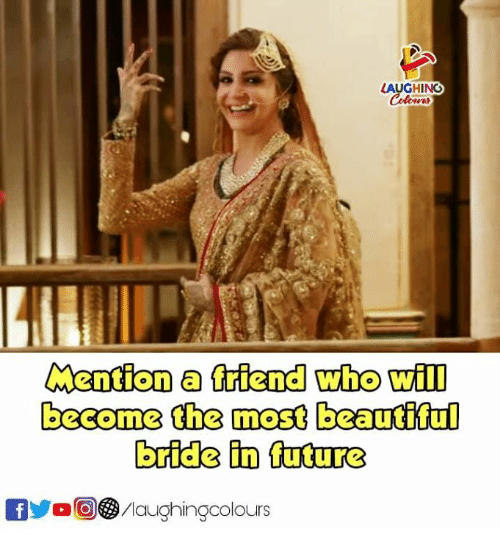 Future, Indianpeoplefacebook, and Who: AUGHING  Mention a friend who will  become the most beautfiful  bride in future  fOMaughingcolours