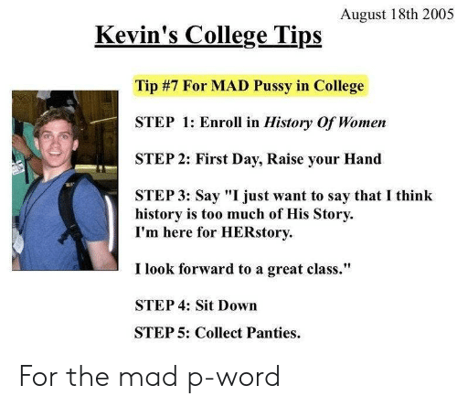 """sit down: August 18th 2005  Kevin's College Tips  Tip #7 For MAD Pussy in College  STEP 1: Enroll in History Of Women  STEP 2: First Day, Raise your Hand  STEP 3: Say """"I just want to say that I think  history is too much of His Story  I'm here for HERstory  I look forward to a great class.""""  STEP 4: Sit Down  STEP 5: Collect Panties For the mad p-word"""