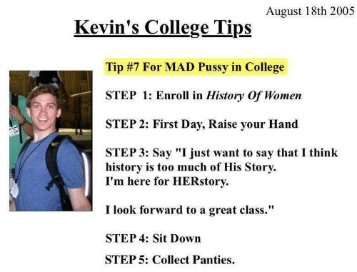 "College, Pussy, and Too Much: August 18th 2005  Kevin's College Tips  Tip #7 For MAD Pussy in College  STEP 1: Enroll in History Of Women  STEP 2: First Day, Raise your Hand  STEP 3: Say ""I just want to say that I think  history is too much of His Story  I'm here for HERstory  I look forward to a great class.""  STEP 4: Sit Down  STEP 5: Collect Panties"