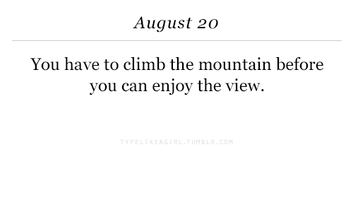 The View, Can, and August: August 20  You have to climb the mountain before  you can enjoy the view.