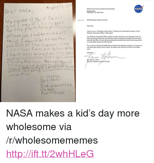 """Future, Nas, and Nasa: August 3 20  Dear NASA  National Aeronautics and Space Administration  Headquarters  Washington, DC 20546-0001  NAS  My na me is Jack Da v is  a nd i wou ld iketo apply  forthe plantary protection  Repyto t SMDPlanetary Science Division  Wow  Dear Jack,  office iob. I moy be nine bat  think wou ld be fit torthe  Jo b.One of the  sister says Iam a n alien ao  I ha ve seen almostathe pare  and alien moies can see.I have  a ls o seen the sho Marve l Agen 1  I hear you are a Guardian of the Galaxy"""" and that you're interested in being a NASA  Planetary Protection Officer. That's great!  Our Planetary Protection Officer position is really cool and is very important work. It's  about protecting Earth from tiny microbes when we bring back samples from the Moon  asteroids and Mars. It's also about protecting other planets and moons from our germs as  we responsibly explore the Solar System.  I Vn  reasons i my  We are always looking for bright future scientists and engineers to help us, so I hope you  will study hard and do well in school. We hope to see you here at NASA one of these  days!  So.)  Sincerely,  James L. Green  irector, Planetary Science Divisiorn  ahdbhopeto S  9omes: l am young)so can learn to thi  , ke an Alien.  incerely  Tack DaV,  uardianofthe  Ta  lax  FourthGrode <p>NASA makes a kid's day more wholesome via /r/wholesomememes <a href=""""http://ift.tt/2whHLeG"""">http://ift.tt/2whHLeG</a></p>"""