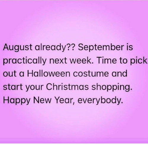 christmas shopping: August already?? September is  practically next week. Time to pick  out a Halloween costume and  start your Christmas shopping.  Happy New Year, everybody.