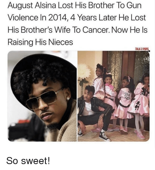 August Alsina, Lost, and Cancer: August Alsina Lost His Brother To Gun  Violence In 2014,4 Years Later He Lost  His Brother's Wife To Cancer. Now He ls  Raising His Nieces  ALK 2 POPS So sweet!