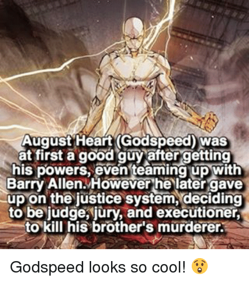 executioner: August Heart Godspeed) was  at first a good guy after getting  his powers, even teaming up with  Barry Allen. However he later gave  up on the justice system, deciding  to be judge, jury, and executioner,  to kill his brother's murderer. Godspeed looks so cool! 😲