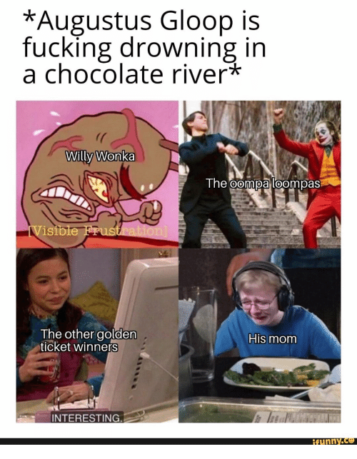 Ticket: *Augustus Gloop is  fucking drowning in  a chocolate river*  Willy Wonka  The oompa loompas  iVisible Frustration]  The other golden  ticket winners  His mom  INTERESTING.  ifunny.co