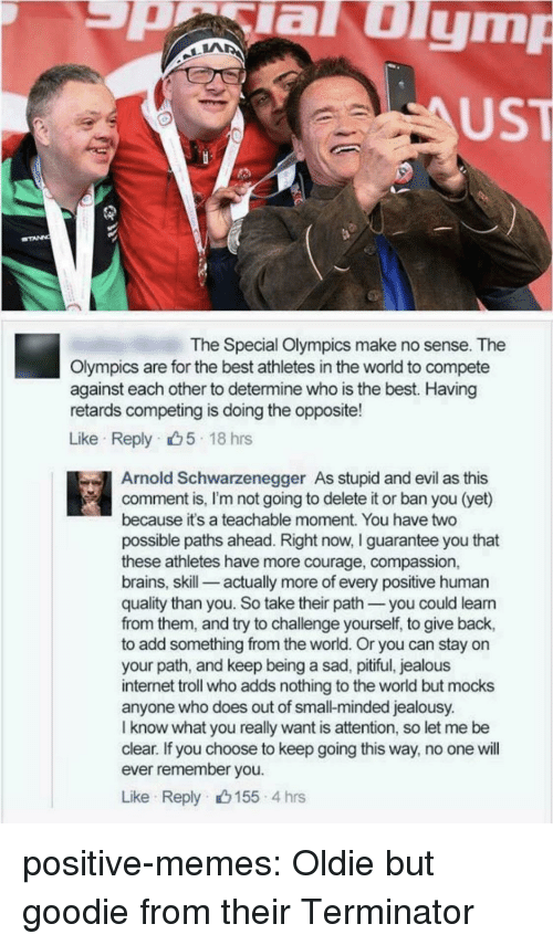 Pitiful: aulym  UST  The Special Olympics make no sense. The  Olympics are for the best athletes in the world to compete  against each other to determine who is the best. Having  retards competing is doing the opposite!  Like Reply 5 18 hrs  Arnold Schwarzenegger As stupid and evil as this  comment is, I'm not going to delete it or ban you (yet)  because it's a teachable moment. You have two  possible paths ahead. Right now, I guarantee you that  these athletes have more courage, compassion,  brains, skill-_ actually more of every positive human  quality than you. So take their path you could leann  from them, and try to challenge yourself, to give back,  to add something from the world. Or you can stay on  your path, and keep being a sad, pitiful, jealous  internet troll who adds nothing to the world but mocks  anyone who does out of small-minded jealousy.  I know what you really want is attention, so let me be  clear. If you choose to keep going this way, no one will  ever remember you  Like Reply 155 4 hrs positive-memes:  Oldie but goodie from their Terminator