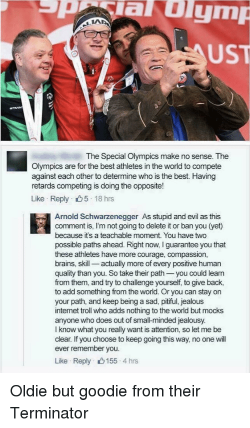 Pitiful: aulym  UST  The Special Olympics make no sense. The  Olympics are for the best athletes in the world to compete  against each other to determine who is the best. Having  retards competing is doing the opposite!  Like Reply 5 18 hrs  Arnold Schwarzenegger As stupid and evil as this  comment is, I'm not going to delete it or ban you (yet)  because it's a teachable moment. You have two  possible paths ahead. Right now, I guarantee you that  these athletes have more courage, compassion,  brains, skill-_ actually more of every positive human  quality than you. So take their path you could leann  from them, and try to challenge yourself, to give back,  to add something from the world. Or you can stay on  your path, and keep being a sad, pitiful, jealous  internet troll who adds nothing to the world but mocks  anyone who does out of small-minded jealousy.  I know what you really want is attention, so let me be  clear. If you choose to keep going this way, no one will  ever remember you  Like Reply 155 4 hrs Oldie but goodie from their Terminator