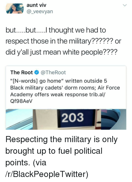 "Aunt Viv, Blackpeopletwitter, and Respect: aunt viv  @_veevyan  but....but.... thought we had to  respect those in the military?????? or  did y'all just mean white people????  The Root @TheRoot  ""[N-words] go home"" written outside 5  Black military cadets' dorm rooms; Air Force  Academy offers weak response trib.al/  Qf98AeV  203 <p>Respecting the military is only brought up to fuel political points. (via /r/BlackPeopleTwitter)</p>"