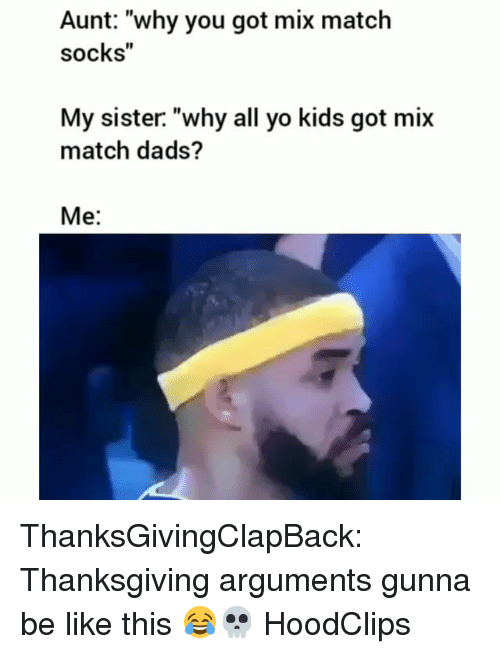 """Be Like, Funny, and Thanksgiving: Aunt: """"why you got mix matclh  socks""""  My sister. """"why all yo kids got mix  match dads?  Me: ThanksGivingClapBack: Thanksgiving arguments gunna be like this 😂💀 HoodClips"""