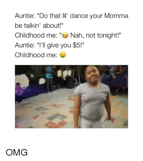 "Omg, Girl Memes, and Dance: Auntie: ""Do that lil' dance your Momma  be talkin' about!""  Childhood me: ""Nah, not tonight!""  Auntie: ""I'll give you $5!""  Childhood me:  s $ OMG"