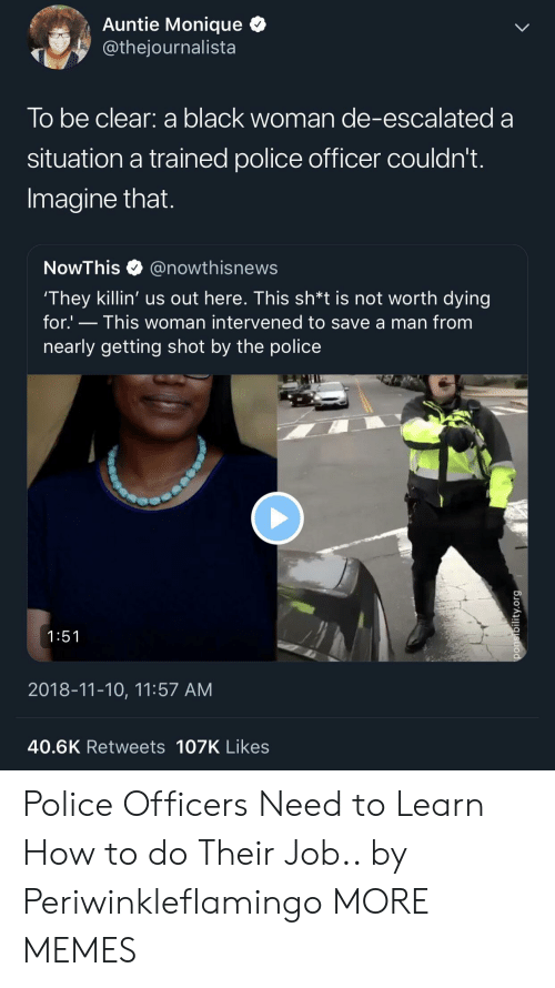 Dank, Memes, and Police: Auntie Monique Q  @thejournalista  lo be clear: a black woman de-escalated a  situation a trained police officer couldn't  Imagine that  NowThis@nowthisnews  They killin' us out here. This sh*t is not worth dying  for.' - This woman intervened to save a man from  nearly getting shot by the police  1:51  2018-11-10, 11:57 AM  40.6K Retweets 107K Likes Police Officers Need to Learn How to do Their Job.. by Periwinkleflamingo MORE MEMES