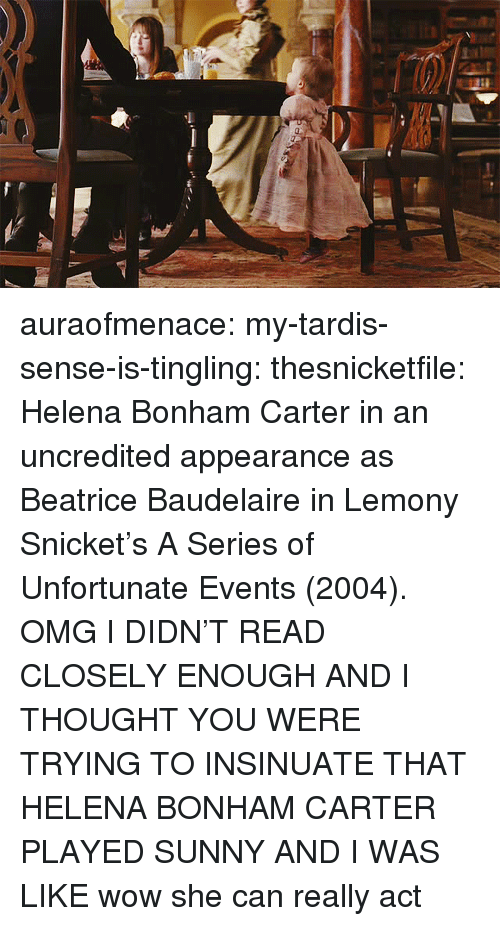 Omg, Tumblr, and Wow: auraofmenace:  my-tardis-sense-is-tingling:  thesnicketfile:  Helena Bonham Carter in an uncredited appearance as Beatrice Baudelaire in Lemony Snicket's A Series of Unfortunate Events (2004).  OMG I DIDN'T READ CLOSELY ENOUGH AND I THOUGHT YOU WERE TRYING TO INSINUATE THAT HELENA BONHAM CARTER PLAYED SUNNY AND I WAS LIKE wow she can really act