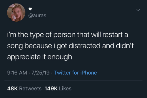 appreciate it: @auras  i'm the type of person that will restart a  song because i got distracted and didn't  appreciate it enough  9:16 AM 7/25/19 Twitter for iPhone  48K Retweets 149K Likes