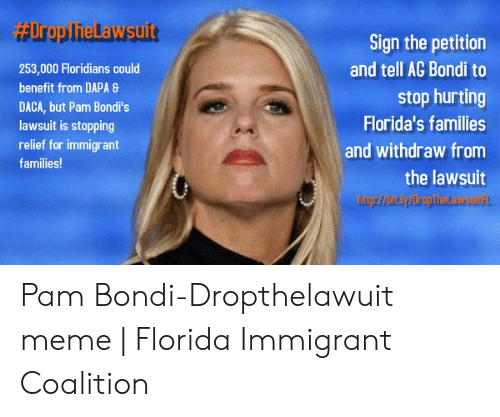 Meme, Florida, and Pam: aUroplielawsuift  Sign the petition  and tell AG Bondi to  stop hurting  Florida's families  and withdraw from  the lawsuit  253,000 Floridians could  benefit from DAPA 8  DACA, but Pam Bondi's  lawsuit is stopping  relief for immigrant  families! Pam Bondi-Dropthelawuit meme | Florida Immigrant Coalition