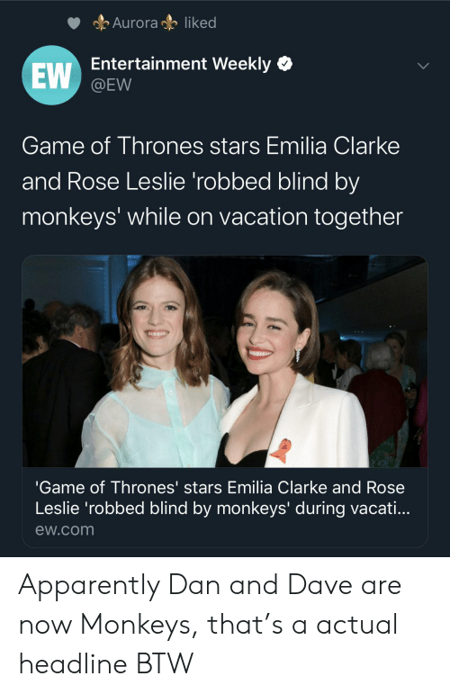 Apparently, Game of Thrones, and Emilia Clarke: Auroraliked  Entertainment Weekly  EW  @EW  Game of Thrones stars Emilia Clarke  and Rose Leslie 'robbed blind by  monkeys' while on vacation together  'Game of Thrones' stars Emilia Clarke and Rose  Leslie 'robbed blind by monkeys' during vacati...  ew.com Apparently Dan and Dave are now Monkeys, that's a actual headline BTW