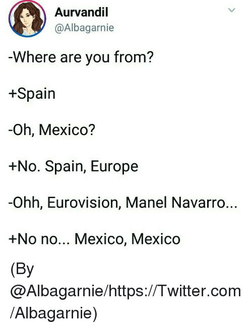 Memes, Twitter, and Europe: Aurvandil  @Albagarnie  Where are you from?  +Spain  -Oh, Mexico?  +No. Spain, Europe  -Ohh, Eurovision, Manel Navarro..  +No no... Mexico, Mexico (By @Albagarnie/https://Twitter.com/Albagarnie)