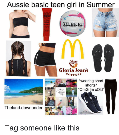 "Memes, Omg, and Summer: Aussie basic teen girl in Summer  PAPAW  MEN  ILBERT  Gloria Jean's  OFFEES  *wearing short  shorts*  ""OmG Im cOld""  KIND  Theland.downunder Tag someone like this"