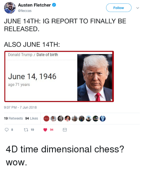 Dimensional Chess: Austen Fletcher  fleccas  Follow  JUNE 14TH: IG REPORT TO FINALLY BE  RELEASED.  ALSO JUNE 14TH:  Donald Trump Date of birth  June 14, 1946  age 71 years  9:07 PM-7 Jun 2018  19 Retweets 94 Likes