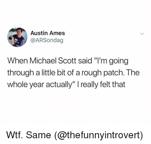 """Ironic, Michael Scott, and Wtf: Austin Ames  @ARSondag  When Michael Scott said """"I'm going  through a little bit of a rough patch. The  whole year actually"""" really felt that Wtf. Same (@thefunnyintrovert)"""
