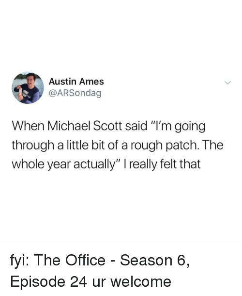 "Season 6: Austin Ames  @ARSondag  When Michael Scott said ""I'm going  through a little bit of a rough patch. The  whole year actually"" really felt that fyi: The Office - Season 6, Episode 24 ur welcome"