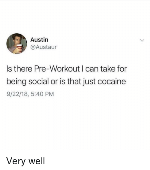 Memes, Cocaine, and Austin: Austin  @Austaur  Is there Pre-Workout I can take for  being social or is that just cocaine  9/22/18, 5:40 PM Very well