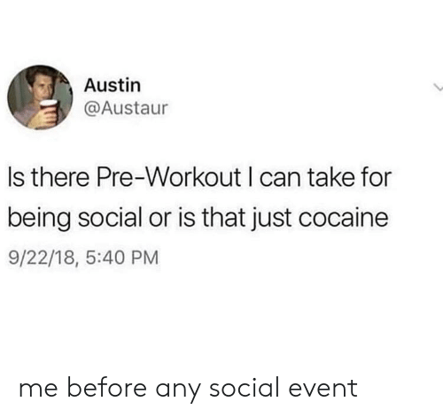 Cocaine, Austin, and Can: Austin  @Austaur  Is there Pre-Workout I can take for  being social or is that just cocaine  9/22/18, 5:40 PM me before any social event
