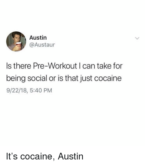 Cocaine, Girl Memes, and Austin: Austin  @Austaur  s there Pre-Workout can take for  being social or is that just cocaine  9/22/18, 5:40 PM It's cocaine, Austin