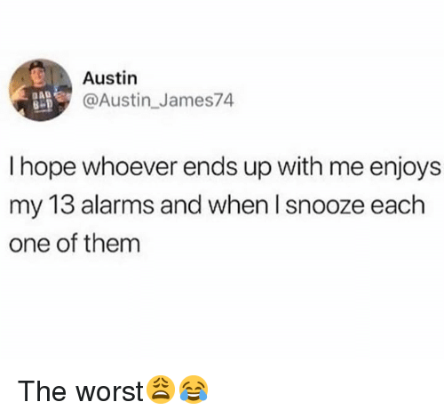 The Worst, Hope, and Hood: Austin  @Austin_James74  AD  I hope whoever ends up with me enjoys  my 13 alarms and when I snooze each  one of them The worst😩😂