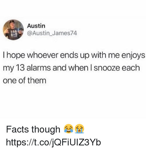 Facts, Hope, and Austin: Austin  @Austin James74  I hope whoever ends up with me enjoys  my 13 alarms and when l snooze each  one of them  l5 d Facts though 😂😭 https://t.co/jQFiUIZ3Yb