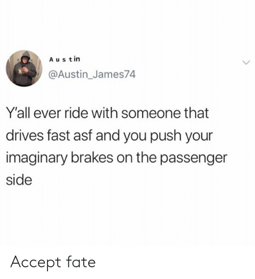 Dank, Fate, and Austin: Austin  @Austin_James74  Y'all ever ride with someone that  drives fast asf and you push your  imaginary brakes on the passenger  side Accept fate