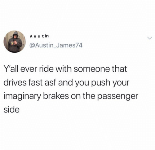 asf: Austin  @Austin_James74  Y'all ever ride with someone that  drives fast asf and you push your  imaginary brakes on the passenger  side