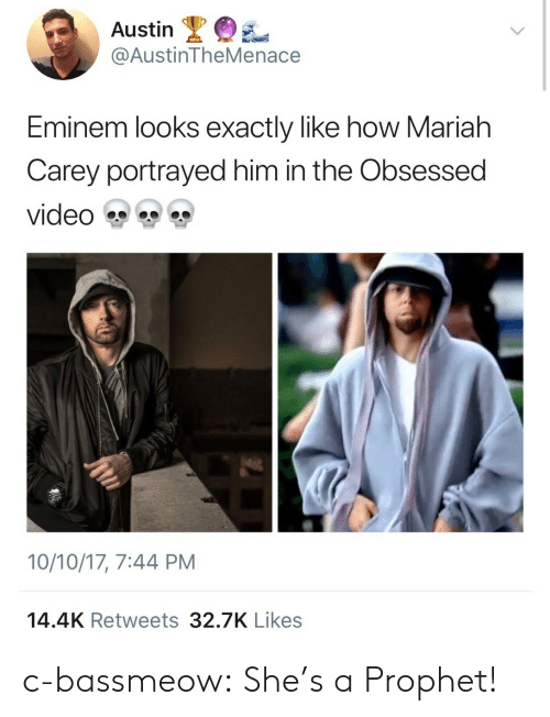 Carey: Austin  @AustinTheMenace  Eminem looks exactly like how Mariah  Carey portrayed him in the Obsessed  video雙雙雙  10/10/17, 7:44 PM  14.4K Retweets 32.7K Likes c-bassmeow: She's a Prophet!