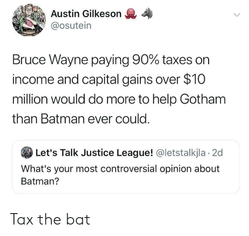Capital: Austin Gilkeson  @osutein  Bruce Wayne paying 90% taxes on  income and capital gains over $10  million would do more to help Gotham  than Batman ever could.  Let's Talk Justice League! @letstalkjla 2d  What's your most controversial opinion about  Batman? Tax the bat