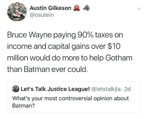 Batman, Taxes, and Capital: Austin Gilkeson  @osutein  Bruce Wayne paying 90% taxes on  income and capital gains over $10  million would do more to help Gotham  than Batman ever could.  Let's Talk Justice League! @letstalkjla 2d  What's your most controversial opinion about  Batman?