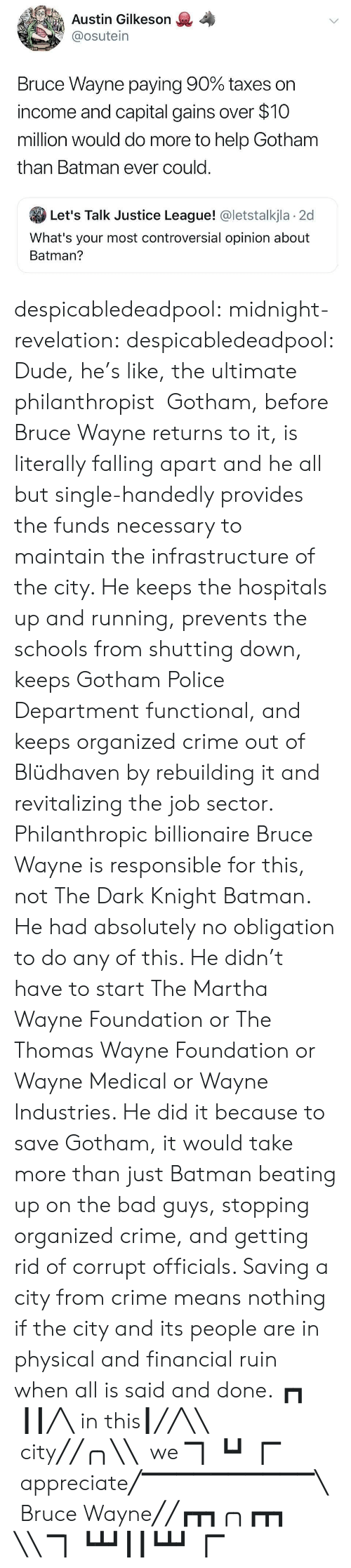 maintain: Austin Gilkeson  @osutein  Bruce Wayne paying 90% taxes on  income and capital gains over $10  million would do more to help Gotham  than Batman ever could.  Let's Talk Justice League! @letstalkjla 2d  What's your most controversial opinion about  Batman? despicabledeadpool:  midnight-revelation: despicabledeadpool:  Dude, he's like, the ultimate philanthropist   Gotham, before Bruce Wayne returns to it, is literally falling apart and he all but single-handedly provides the funds necessary to maintain the infrastructure of the city. He keeps the hospitals up and running, prevents the schools from shutting down, keeps Gotham Police Department functional, and keeps organized crime out of Blüdhaven by rebuilding it and revitalizing the job sector. Philanthropic billionaire Bruce Wayne is responsible for this, not The Dark Knight Batman. He had absolutely no obligation to do any of this. He didn't have to start The Martha Wayne Foundation or The Thomas Wayne Foundation or Wayne Medical or Wayne Industries. He did it because to save Gotham, it would take more than just Batman beating up on the bad guys, stopping organized crime, and getting rid of corrupt officials. Saving a city from crime means nothing if the city and its people are in physical and financial ruin when all is said and done.  ┏┓  ┃┃╱╲ in this┃╱╱╲╲  city╱╱╭╮╲╲  we ▔▏┗┛▕▔    appreciate╱▔▔▔▔▔▔▔▔▔▔╲  Bruce Wayne╱╱┏┳┓╭╮┏┳┓ ╲╲ ▔▏┗┻┛┃┃┗┻┛▕▔