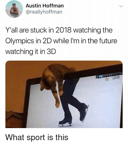 Future, Memes, and Olympics: Austin Hoffman  @reallyhoffman  Yall are stuck in 2018 watching the  Olympics in 2D while l'm in the future  watching it in 3D What sport is this
