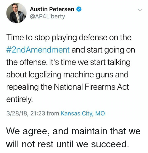 Guns, Memes, and Time: Austin Petersen  @AP4Liberty  Time to stop playing defense on the  #2ndAmendment and start going on  the offense. It's time we start talking  about legalizing machine guns and  repealing the National Firearms Act  entirely.  3/28/18, 21:23 from Kansas City, MO We agree, and maintain that we will not rest until we succeed.