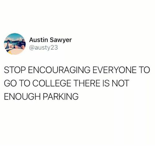 College, Dank, and Austin: Austin Sawyer  @austy23  STOP ENCOURAGING EVERYONE TO  GO TO COLLEGE THERE IS NOT  ENOUGH PARKING