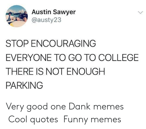 College, Dank, and Funny: Austin Sawyer  @austy23  STOP ENCOURAGING  EVERYONE TO GO TO COLLEGE  THERE IS NOT ENOUGH  PARKINGG Very good one  Dank memes Cool quotes Funny memes