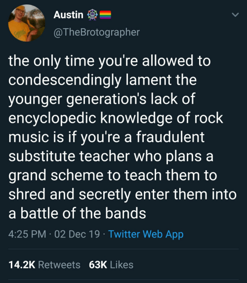 Plans: Austin  @TheBrotographer  RACKS  the only time you're allowed to  condescendingly lament the  younger generation's lack of  encyclopedic knowledge of rock  music is if you're a fraudulent  substitute teacher who plans a  grand scheme to teach them to  shred and secretly enter them into  a battle of the bands  4:25 PM · 02 Dec 19 · Twitter Web App  14.2K Retweets 63K Likes