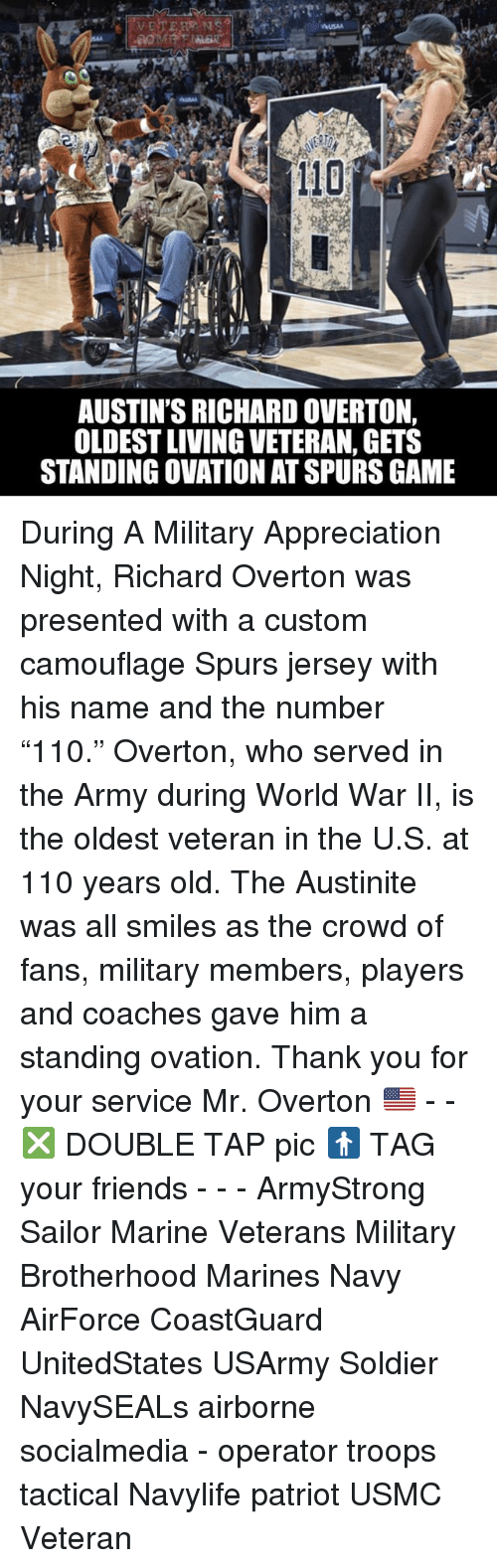 "Andrew Bogut, Friends, and Memes: AUSTIN'S RICHARD OVERTON,  OLDESTLIVING VETERAN, GETS  STANDING OVATION ATSPURS GAME During A Military Appreciation Night, Richard Overton was presented with a custom camouflage Spurs jersey with his name and the number ""110."" Overton, who served in the Army during World War II, is the oldest veteran in the U.S. at 110 years old. The Austinite was all smiles as the crowd of fans, military members, players and coaches gave him a standing ovation. Thank you for your service Mr. Overton 🇺🇸 - - ❎ DOUBLE TAP pic 🚹 TAG your friends - - - ArmyStrong Sailor Marine Veterans Military Brotherhood Marines Navy AirForce CoastGuard UnitedStates USArmy Soldier NavySEALs airborne socialmedia - operator troops tactical Navylife patriot USMC Veteran"