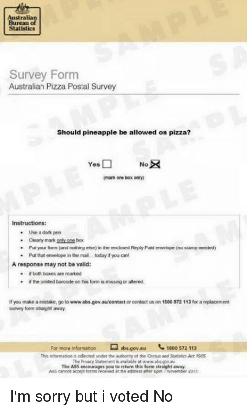 Memes, Pizza, and Sorry: Austral  Bureau  Statistics  Survey Form  Australian Pizza Postal Survey  Should pineapple be allowed on pizza?  Yes □  No  mark one box only  -  Use a dark pen  Cleary mark gnly one box  . Put your form (and nothing else) in the enclosed Reply Paid envelope (no stamp needed)  * Put that envelope nthe mal today you can!  A response may not be valid:  谚both boxes are marked  pr rted barcode on this form ts messngorabered  If you make a mistake, go to www.abs.gov.aulcontact or contact us on 1800 572 113 for a replacement  survey form straight away  For more information ㅁabs.gov.au '. 1800 572 113  This information is collected under the authonity of the Census and Statistics Acr 1905  nve Privacy Statement avalable at www absgov au  The AB  S encourages you to reture this  form straight away  ARS cannot accepe forms eceived at the address after 6pm 7 Navember 2017 I'm sorry but i voted No