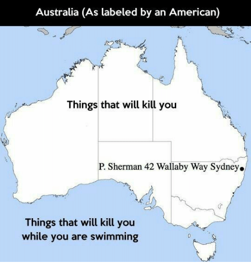 American, Australia, and Sherman: Australia (As labeled by an American)  Things that will kill you  P. Sherman 42 Wallaby Way Sydney.  Things that will kill you  while you are swimming