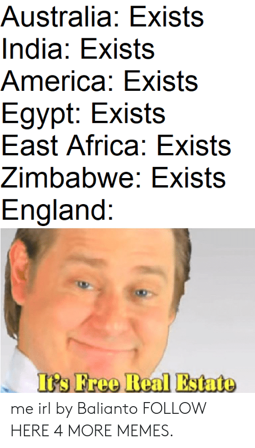 zimbabwe: Australia: Exists  India: Exists  America: Exists  Egypt: Exists  East Africa: Exists  Zimbabwe: Exists  England:  Its Free Real Estato me irl by Balianto FOLLOW HERE 4 MORE MEMES.