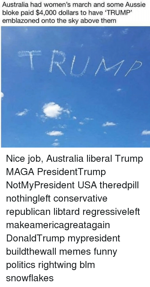 "Jobbing: Australia had women's march and some Aussie  bloke paid $4,000 dollars to have 'TRUMP""  emblazoned onto the sky above them Nice job, Australia liberal Trump MAGA PresidentTrump NotMyPresident USA theredpill nothingleft conservative republican libtard regressiveleft makeamericagreatagain DonaldTrump mypresident buildthewall memes funny politics rightwing blm snowflakes"