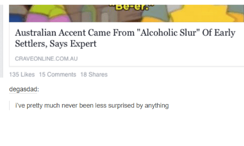 "Dad, Alcoholic, and Humans of Tumblr: Australian Accent Came From ""Alcoholic Slur"" Of Early  Settlers, Says Expert  CRAVE ONLINE COM AU  135 Likes 15 Comments 18 Shares  degas dad  ive pretty much never been less surprised by anything"